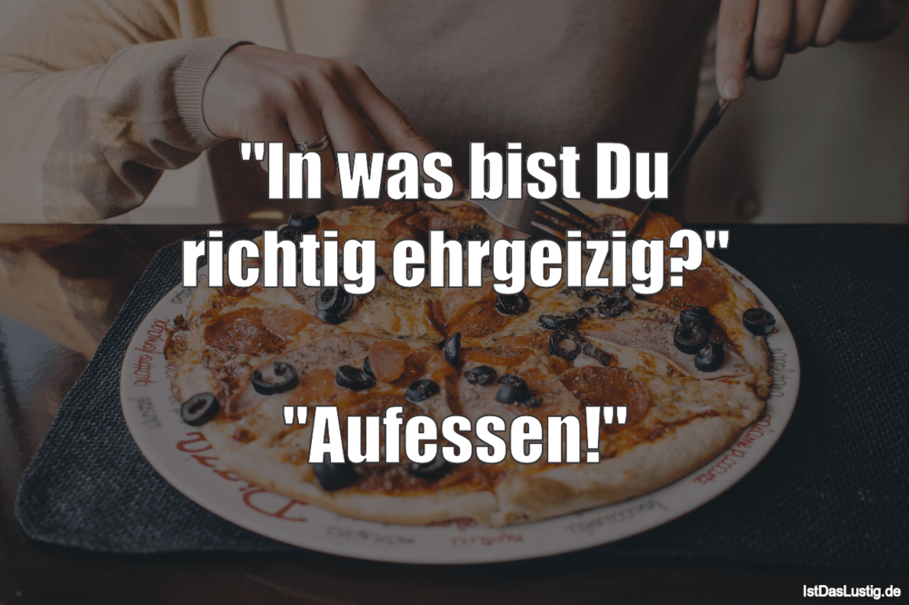 """Lustiger BilderSpruch - """"In was bist Du richtig ehrgeizig?""""  """"Aufessen!"""""""