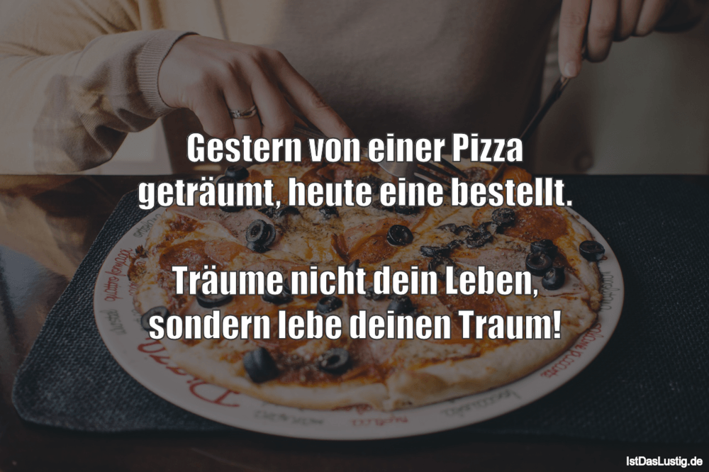 Lustiger BilderSpruch - Gestern von einer Pizza geträumt, heute eine be...