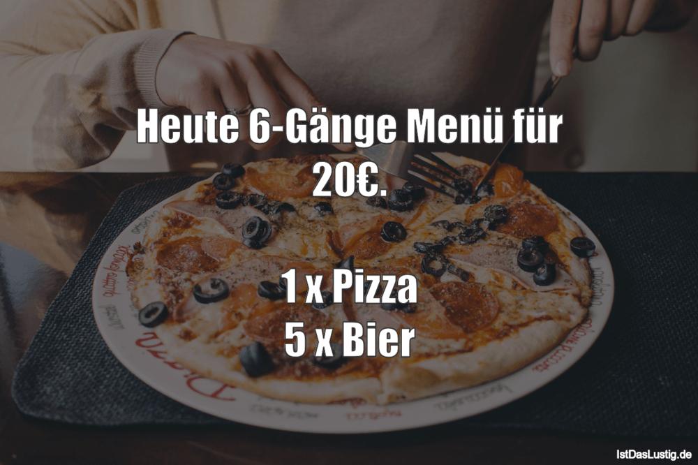 Lustiger BilderSpruch - Heute 6-Gänge Menü für 20€.  1 x Pizza 5 x Bier