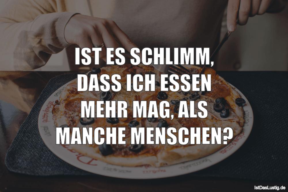 Lustiger BilderSpruch - IST ES SCHLIMM, DASS ICH ESSEN MEHR MAG, ALS...