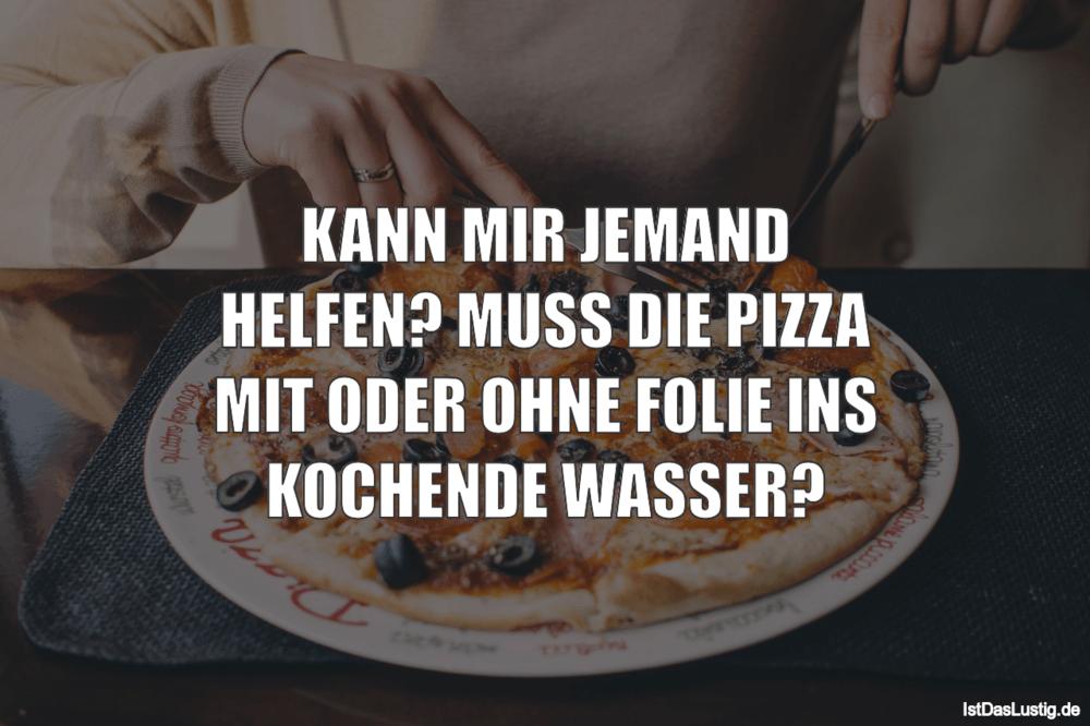 Lustiger BilderSpruch - KANN MIR JEMAND HELFEN? MUSS DIE PIZZA MIT ODER...