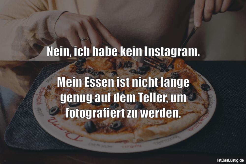 Lustiger BilderSpruch - Nein, ich habe kein Instagram.  Mein Essen ist ...