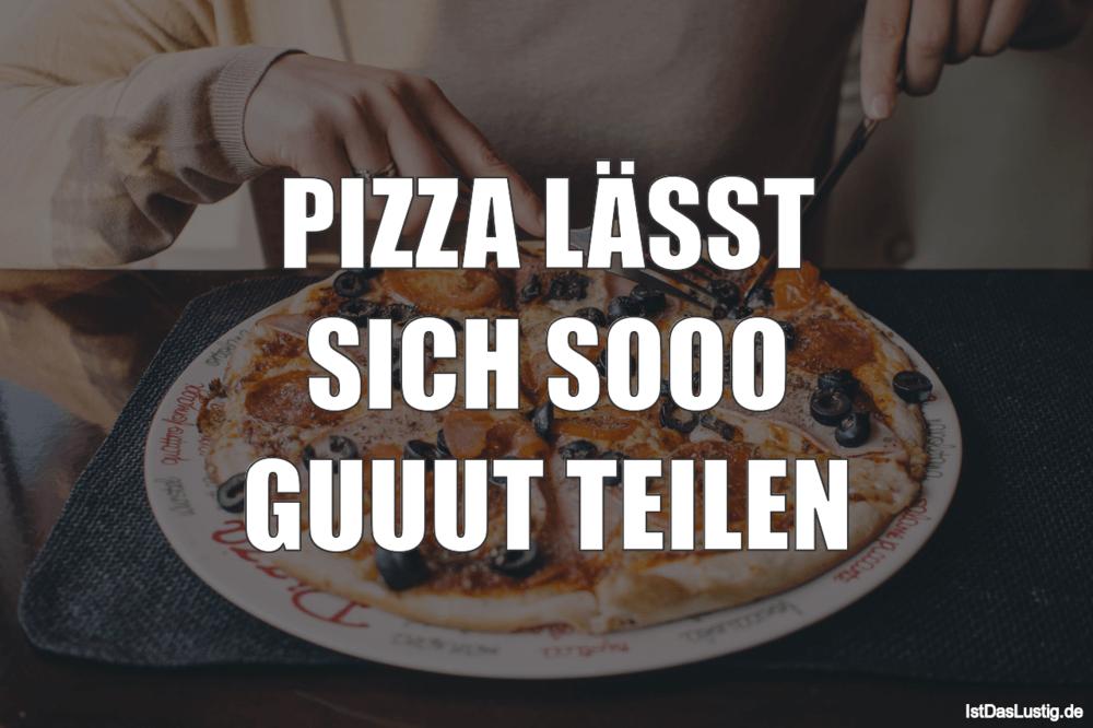 Lustiger BilderSpruch - PIZZA LÄSST SICH SOOO GUUUT TEILEN