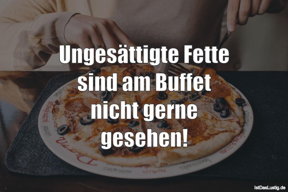 Lustiger BilderSpruch - Ungesättigte Fette sind am Buffet nicht gerne g...