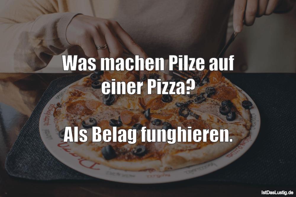 Lustiger BilderSpruch - Was machen Pilze auf einer Pizza?  Als Belag fu...
