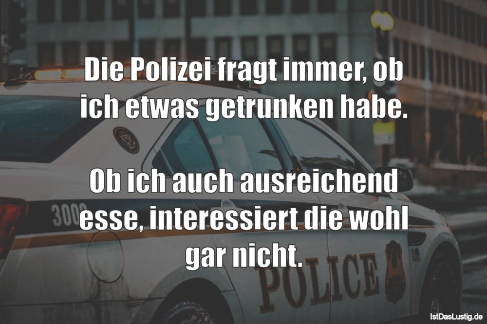 Lustiger BilderSpruch - Die Polizei fragt immer, ob ich etwas getrunken...