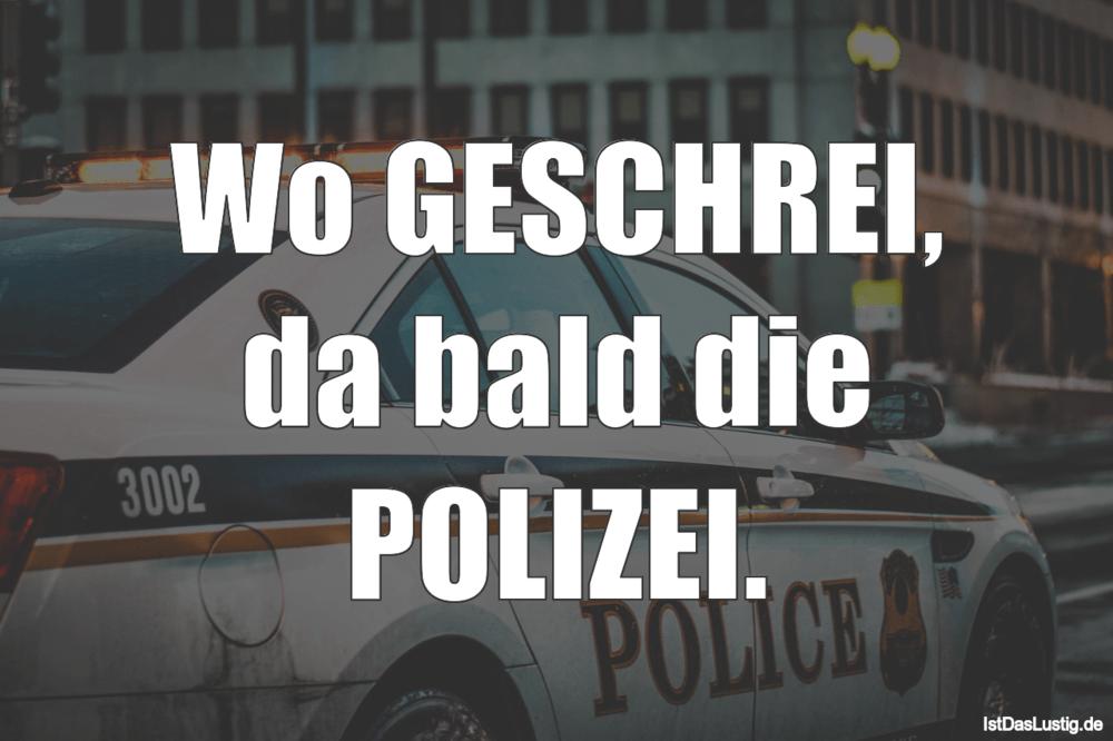 Lustiger BilderSpruch - Wo GESCHREI, da bald die POLIZEI.