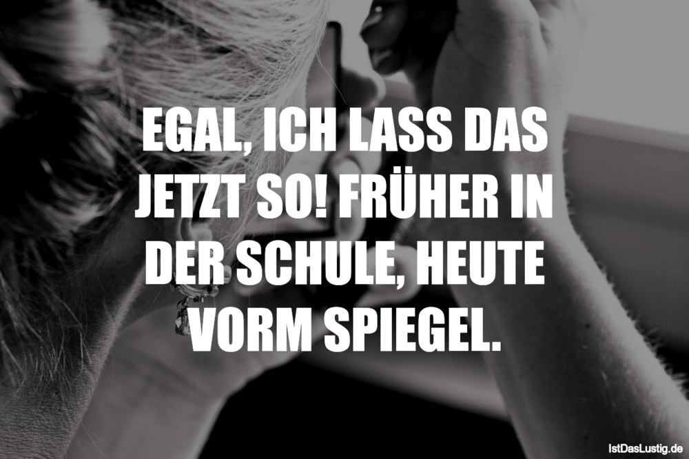 Lustiger BilderSpruch - EGAL, ICH LASS DAS JETZT SO! FRÜHER IN DER...