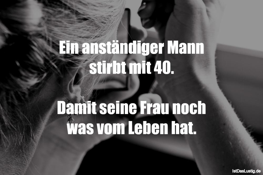 Lustiger BilderSpruch - Ein anständiger Mann stirbt mit 40.  Damit...