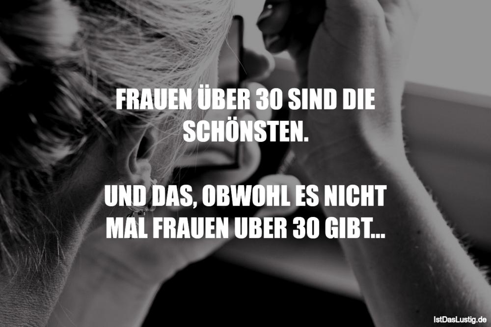 Lustiger BilderSpruch - FRAUEN ÜBER 30 SIND DIE SCHÖNSTEN.  UND DAS,...