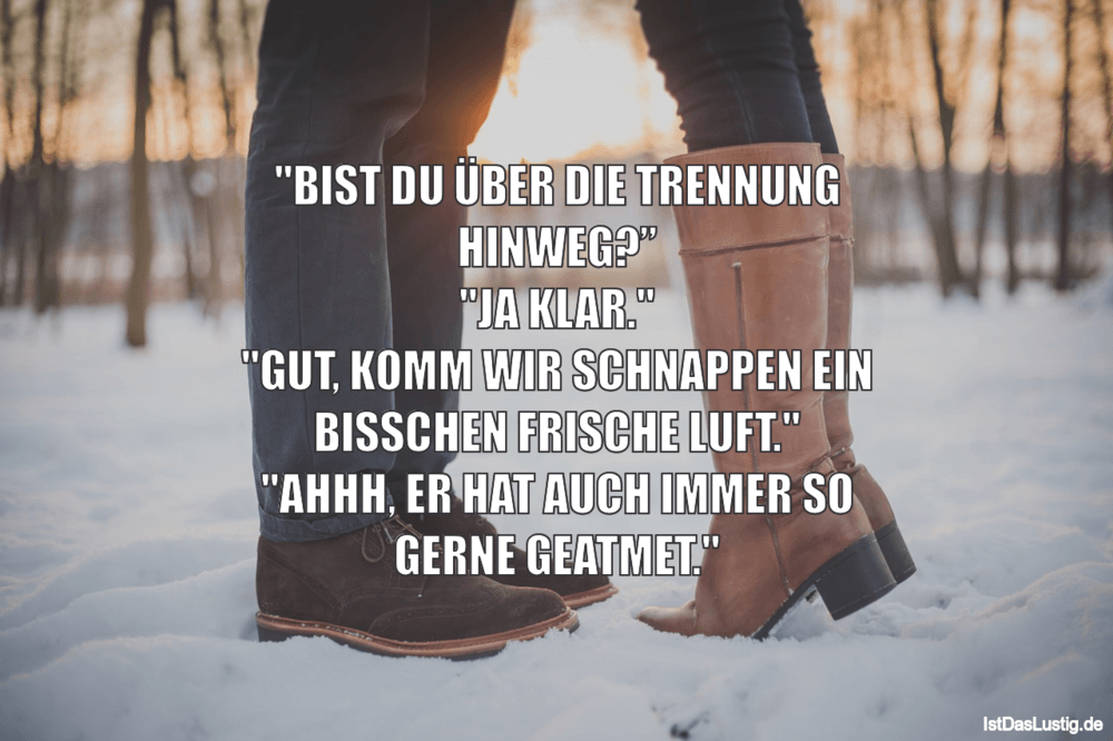 """Lustiger BilderSpruch - """"BIST DU ÜBER DIE TRENNUNG HINWEG?"""" """"JA KLAR."""" ..."""