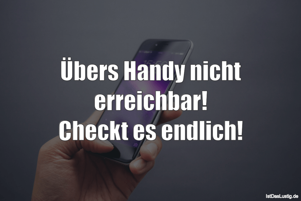 Lustiger BilderSpruch - Übers Handy nicht erreichbar! Checkt es endlich!