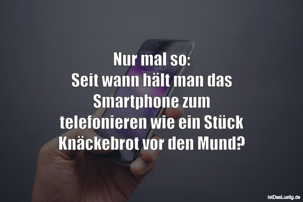 Lustiger BilderSpruch - Nur mal so: Seit wann hält man das Smartphone...