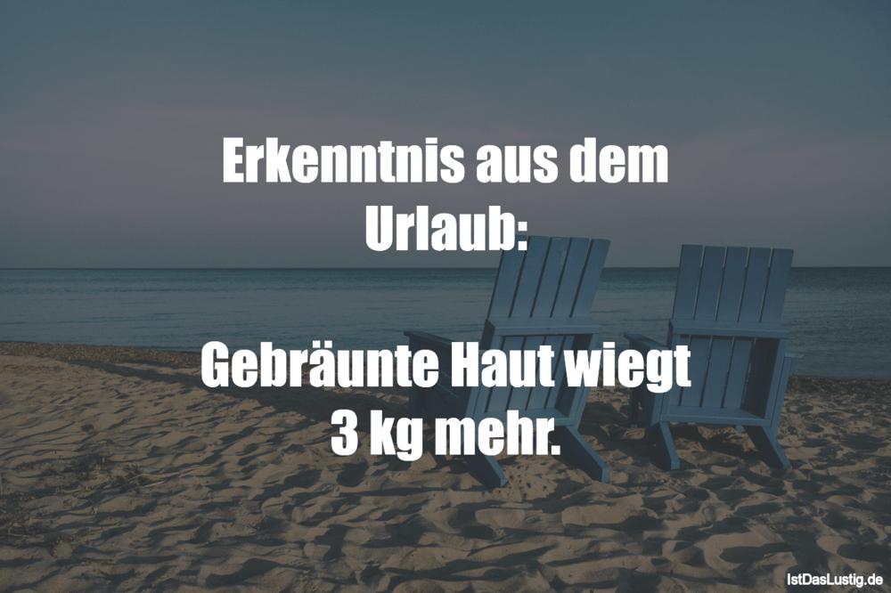 Lustiger BilderSpruch - Erkenntnis aus dem Urlaub:  Gebräunte Haut...