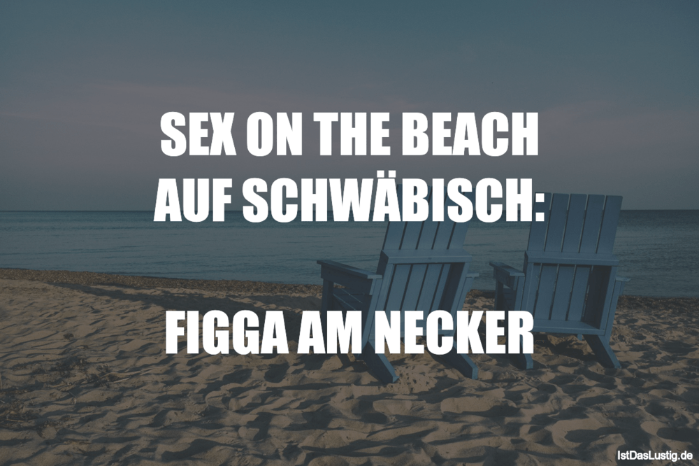 Lustiger BilderSpruch - SEX ON THE BEACH AUF SCHWÄBISCH:  FIGGA AM NECKER
