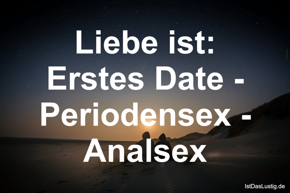 Lustiger BilderSpruch - Liebe ist: Erstes Date - Periodensex - Analsex