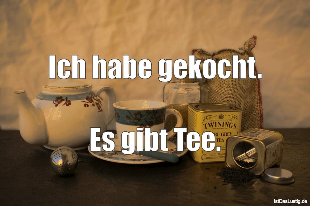 Lustiger BilderSpruch - Ich habe gekocht.  Es gibt Tee.