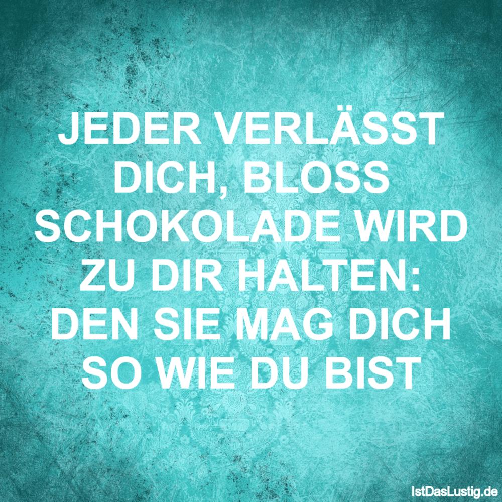 Lustiger BilderSpruch - JEDER VERLÄSST DICH, BLOSS SCHOKOLADE WIRD ZU...