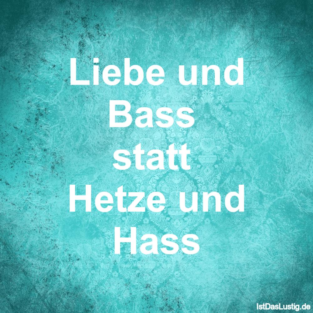 Lustiger BilderSpruch - Liebe und Bass  statt  Hetze und Hass