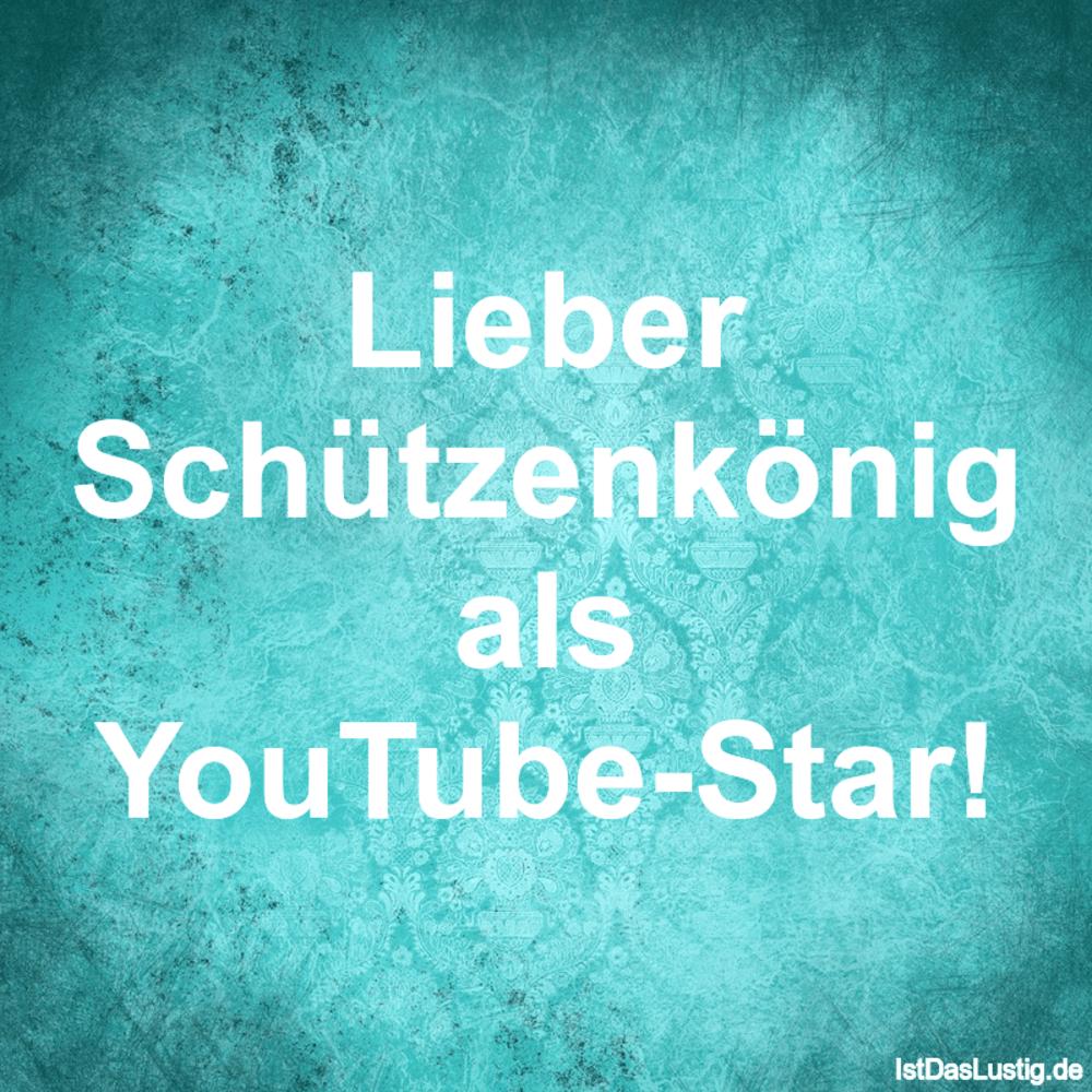 Lustiger BilderSpruch - Lieber Schützenkönig als YouTube-Star!