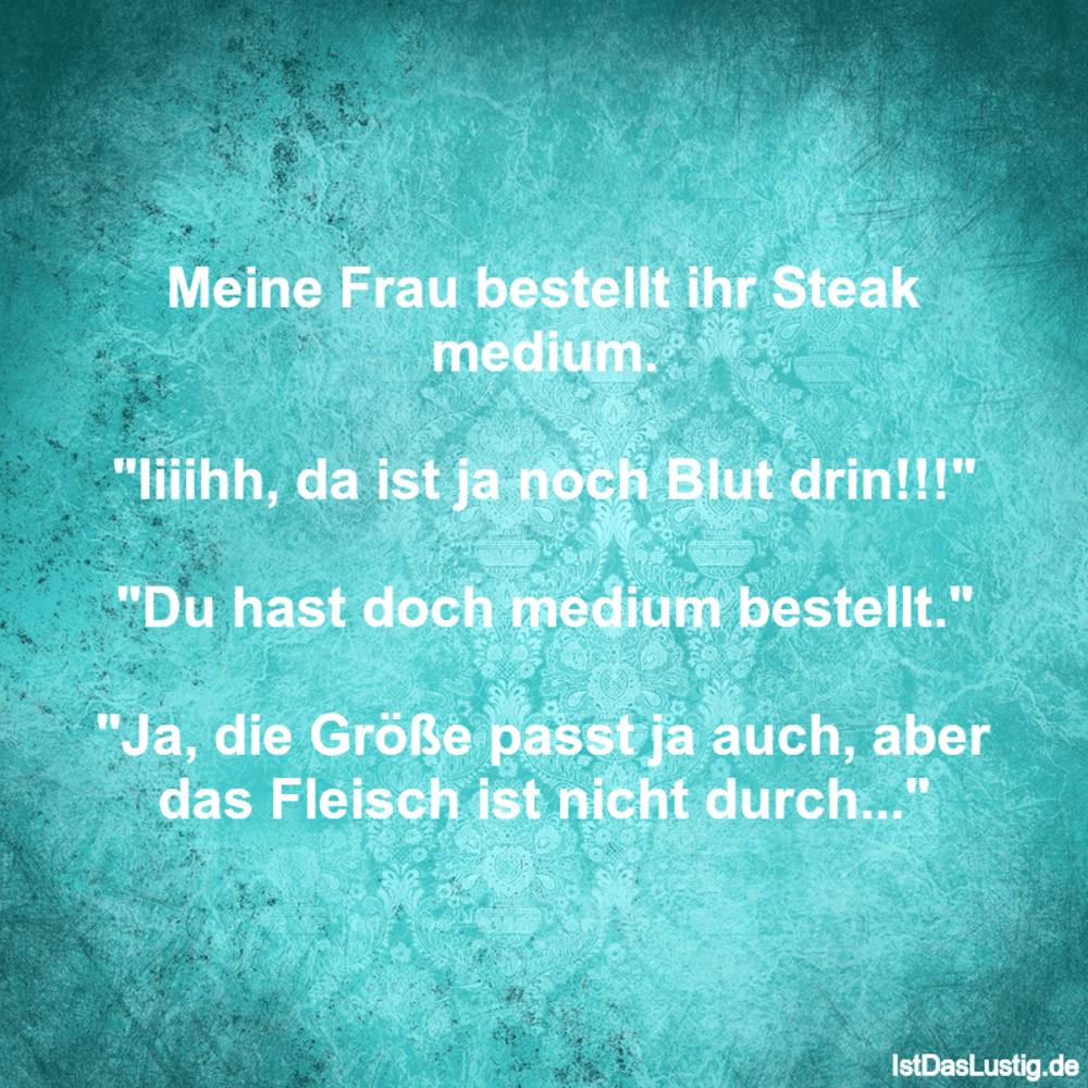 """Lustiger BilderSpruch - Meine Frau bestellt ihr Steak medium.  """"Iiiihh,..."""