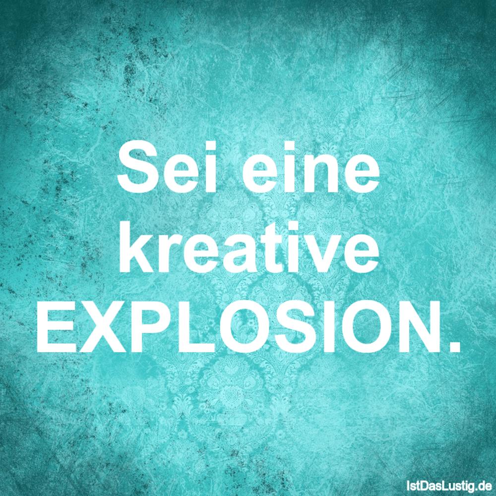Lustiger BilderSpruch - Sei eine kreative EXPLOSION.