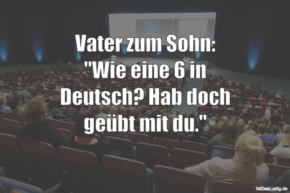 """Lustiger BilderSpruch - Vater zum Sohn: """"Wie eine 6 in Deutsch? Hab..."""