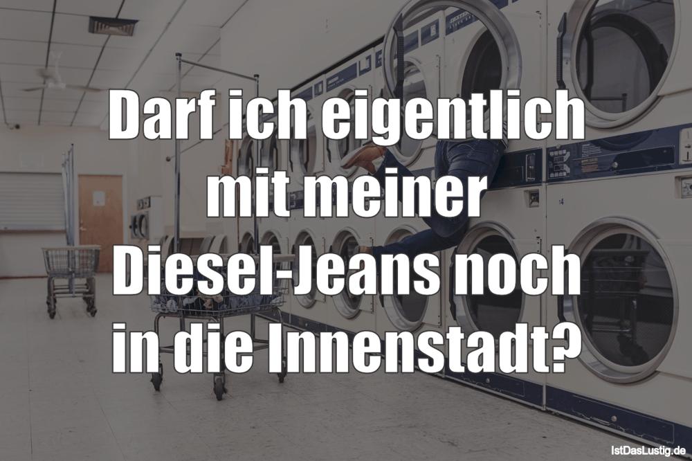Lustiger BilderSpruch - Darf ich eigentlich mit meiner Diesel-Jeans noc...