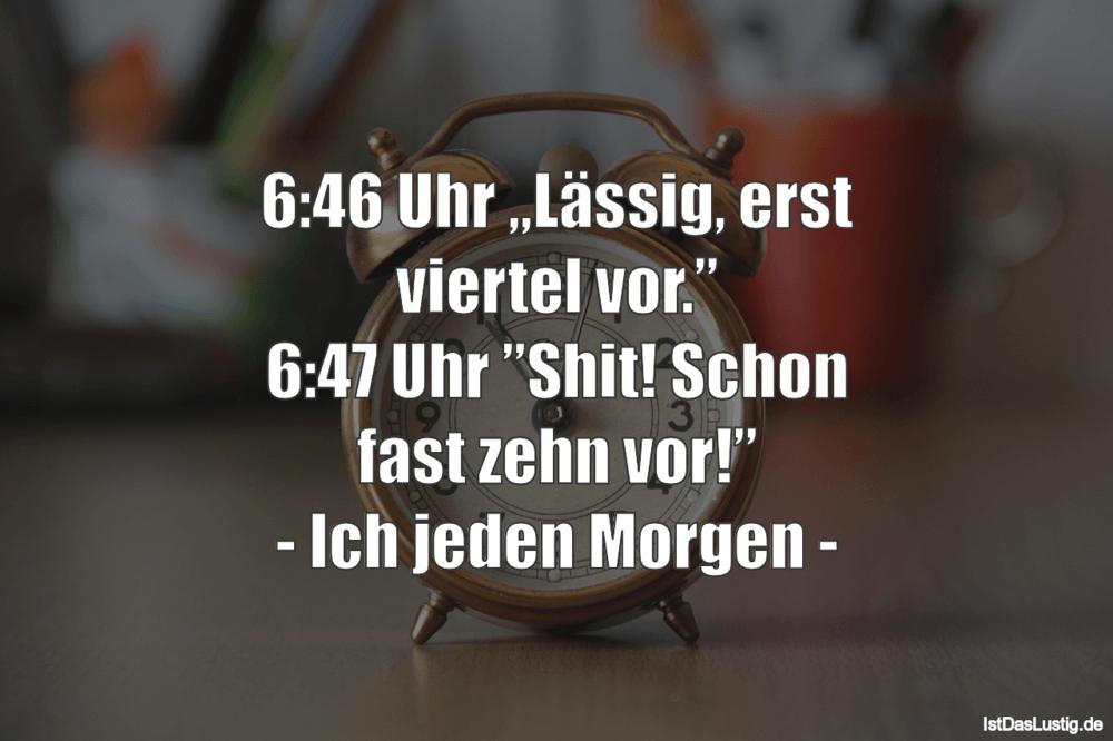 """Lustiger BilderSpruch - 6:46 Uhr """"Lässig, erst viertel vor."""" 6:47 Uhr """"..."""