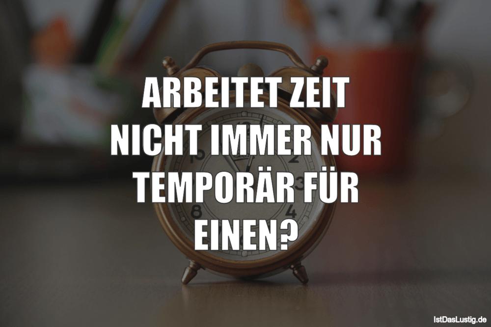 Lustiger BilderSpruch - ARBEITET ZEIT NICHT IMMER NUR TEMPORÄR FÜR EINEN?