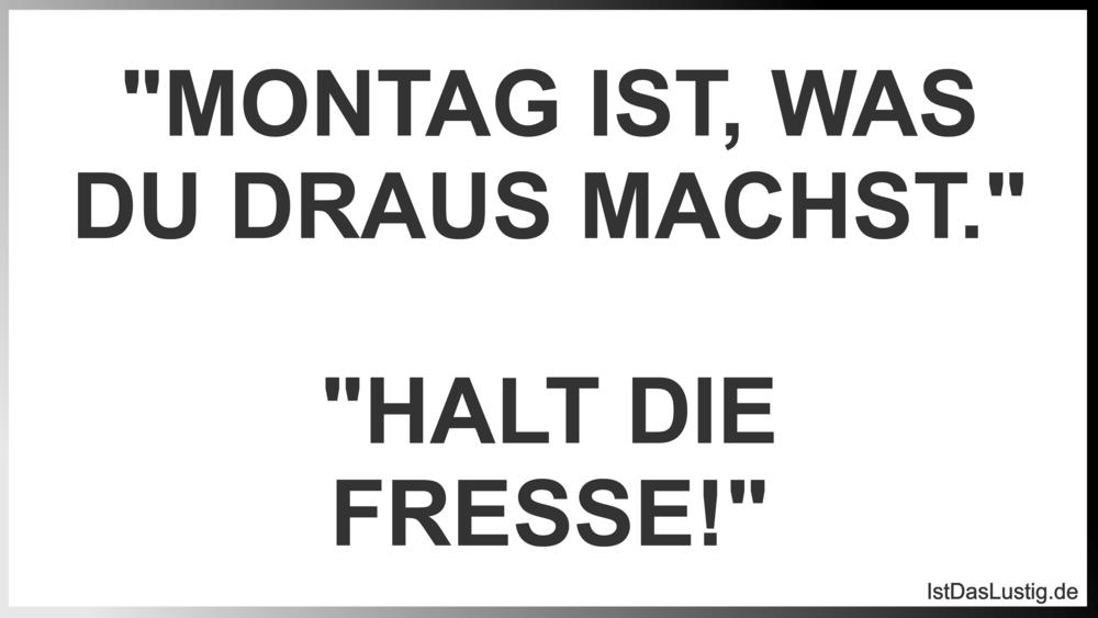 """Lustiger BilderSpruch - """"MONTAG IST, WAS DU DRAUS MACHST.""""  """"HALT DIE..."""