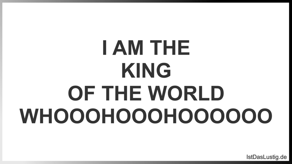 Lustiger BilderSpruch - I AM THE KING OF THE WORLD WHOOOHOOOHOOOOOO