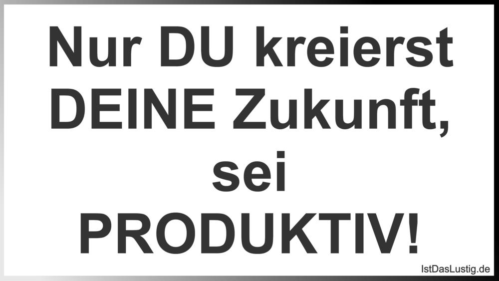 Lustiger BilderSpruch - Nur DU kreierst DEINE Zukunft, sei PRODUKTIV!