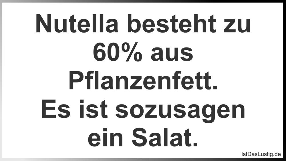 Lustiger BilderSpruch - Nutella besteht zu 60% aus Pflanzenfett. Es ist...