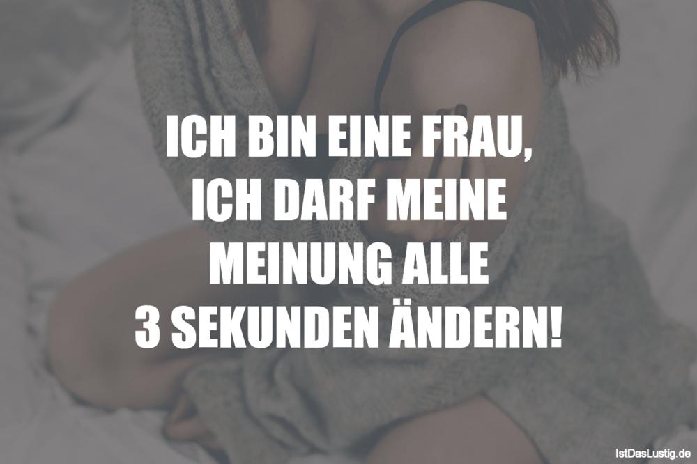Lustiger BilderSpruch - ICH BIN EINE FRAU, ICH DARF MEINE MEINUNG ALLE...
